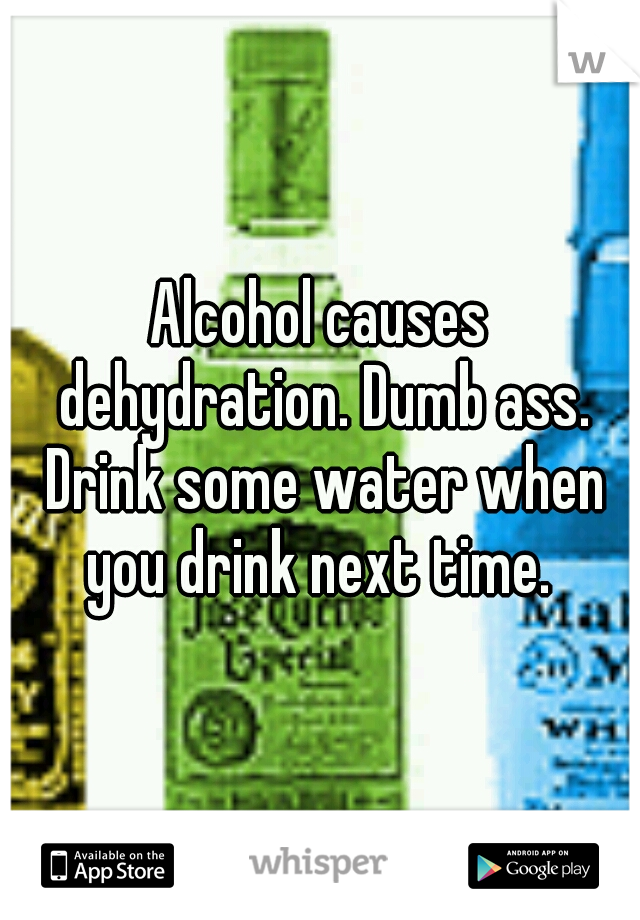 Alcohol causes dehydration. Dumb ass. Drink some water when you drink next time.