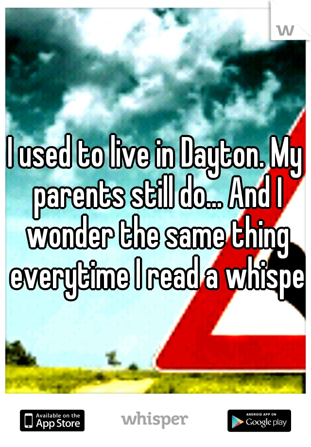 I used to live in Dayton. My parents still do... And I wonder the same thing everytime I read a whisper