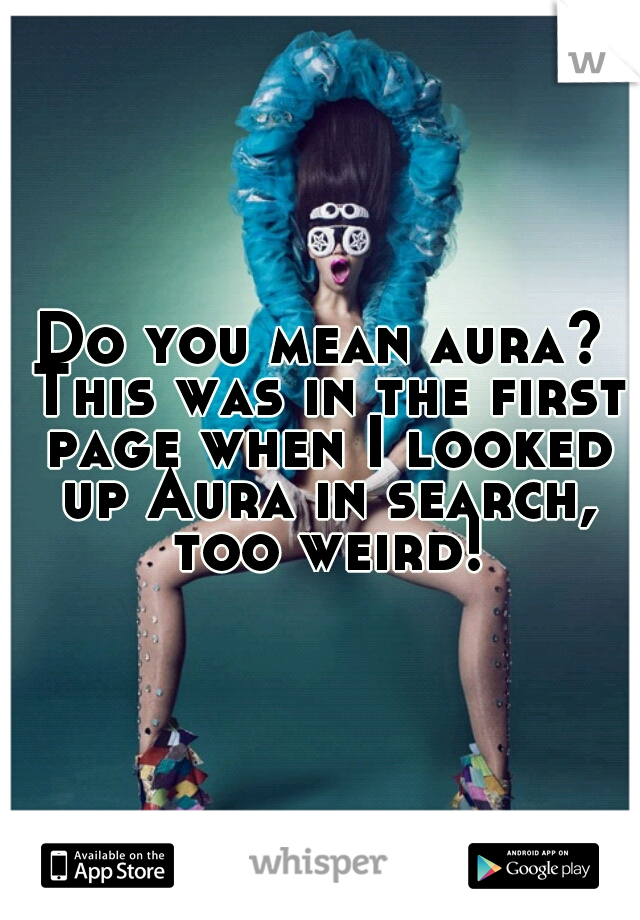 Do you mean aura? This was in the first page when I looked up Aura in search, too weird!