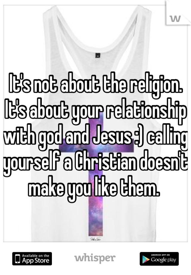 It's not about the religion.  It's about your relationship with god and Jesus :) calling yourself a Christian doesn't make you like them.