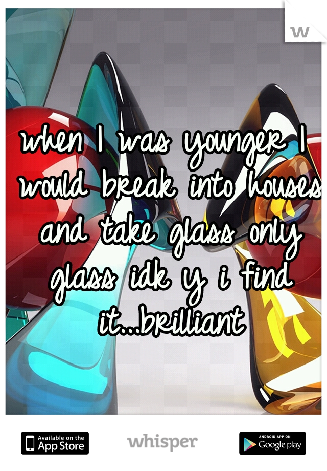 when I was younger I would break into houses and take glass only glass idk y i find it...brilliant