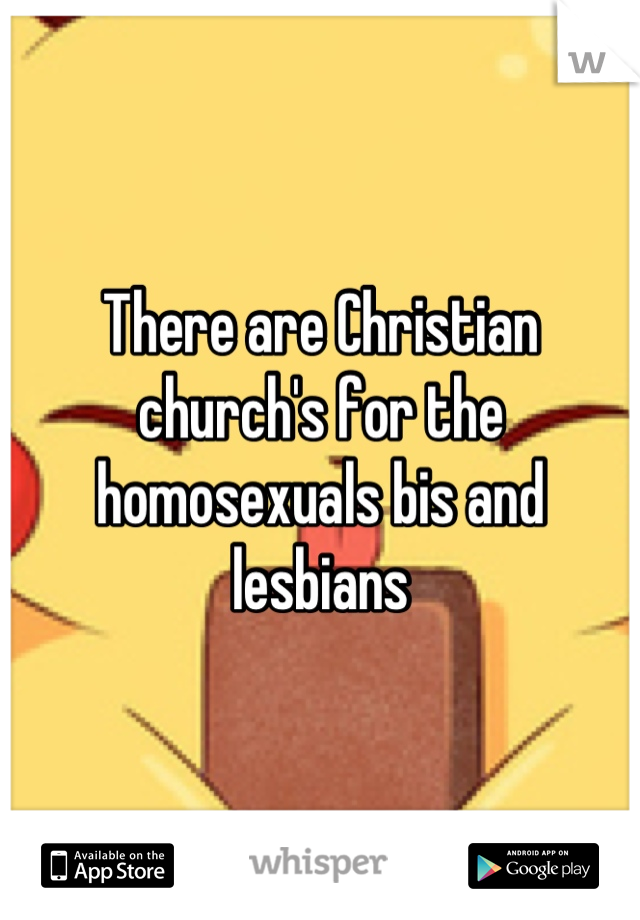 There are Christian church's for the homosexuals bis and lesbians
