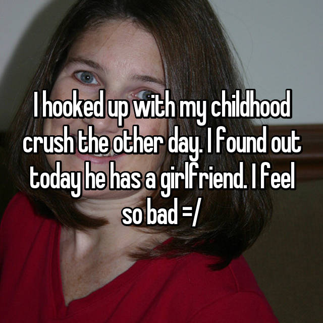 I hooked up with my childhood crush the other day. I found out today he has a girlfriend. I feel so bad =/
