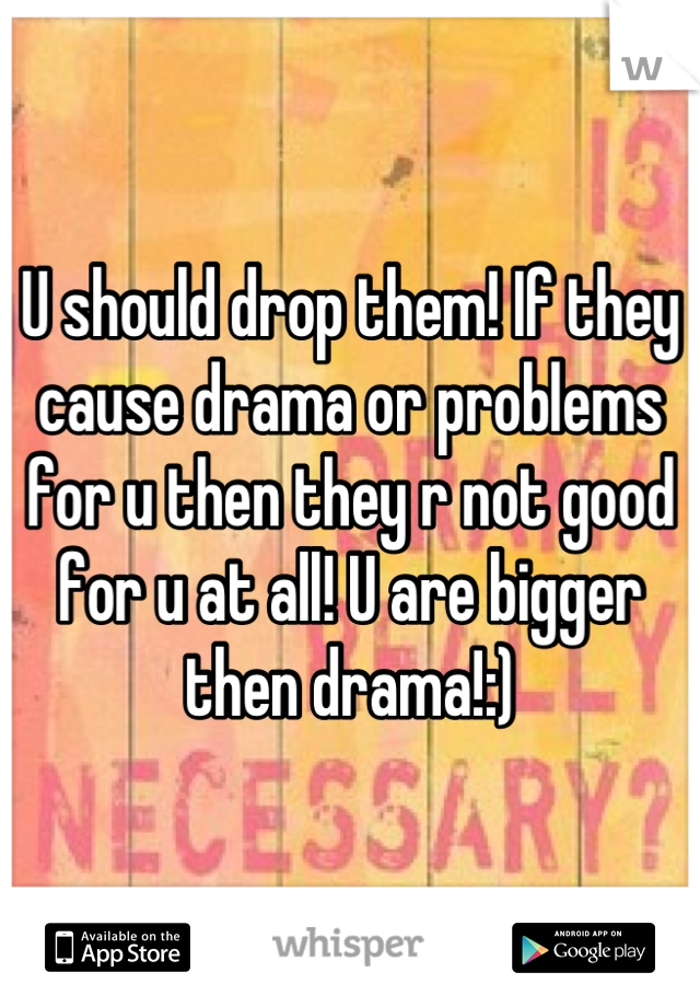 U should drop them! If they cause drama or problems for u then they r not good for u at all! U are bigger then drama!:)