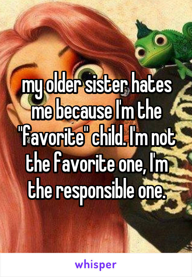"""my older sister hates me because I'm the """"favorite"""" child. I'm not the favorite one, I'm the responsible one."""