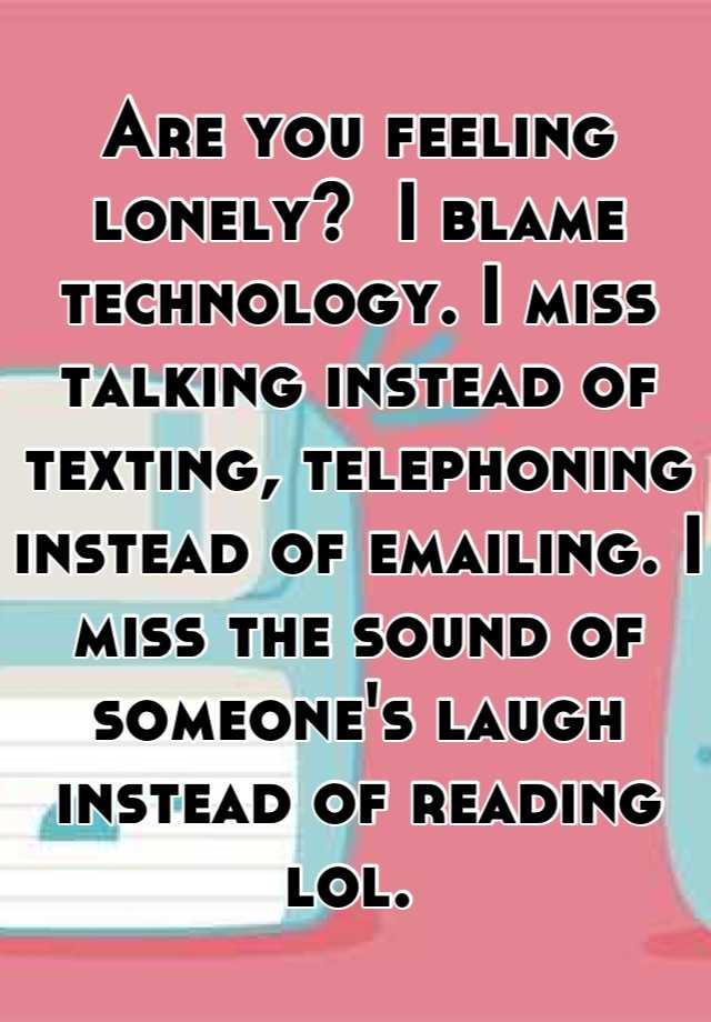 Are you feeling lonely? I blame technology  I miss talking