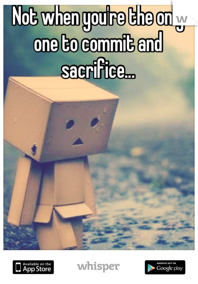 Not when you're the only one to commit and sacrifice...