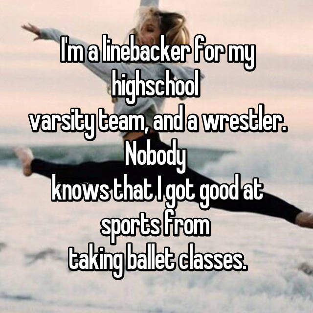 I'm a linebacker for my highschool  varsity team, and a wrestler. Nobody  knows that I got good at sports from  taking ballet classes.
