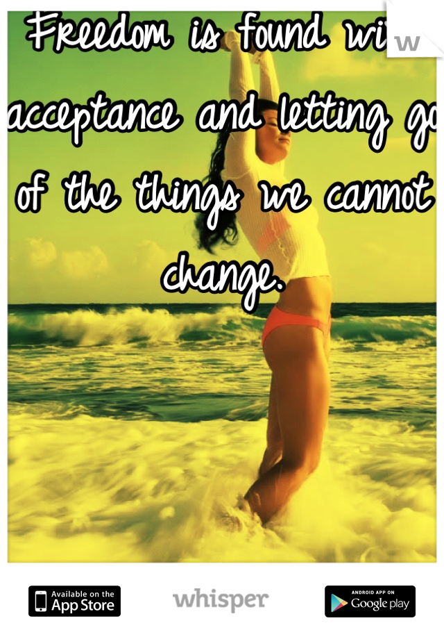 Freedom is found with acceptance and letting go of the things we cannot change.     It always takes two :/