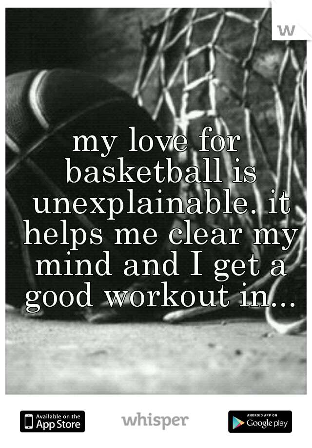 my love for basketball is unexplainable  it helps me clear