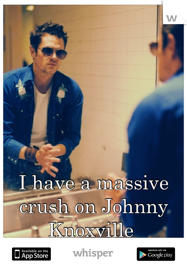 I have a massive crush on Johnny Knoxville