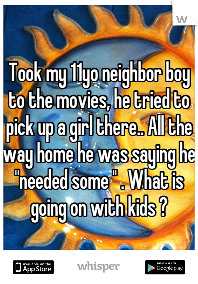 """Took my 11yo neighbor boy to the movies, he tried to pick up a girl there.. All the way home he was saying he """"needed some """" . What is going on with kids ?"""