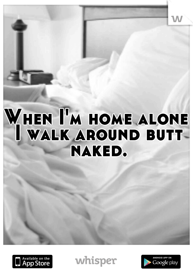 When I'm home alone I walk around butt naked.
