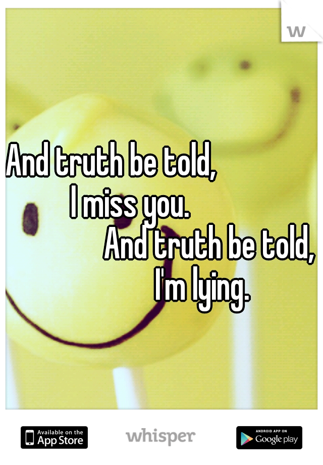 And truth be told,                         I miss you.                                             And truth be told,             I'm lying.