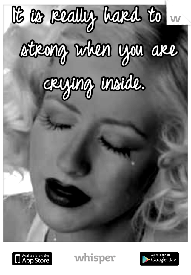 It is really hard to be strong when you are crying inside.