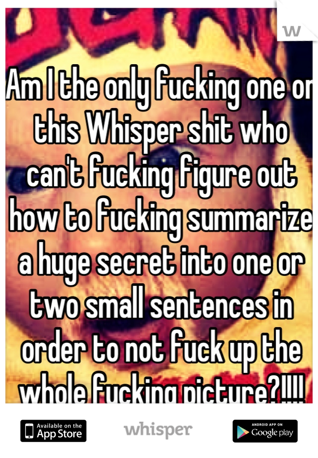 Am I the only fucking one on this Whisper shit who can't fucking figure out how to fucking summarize a huge secret into one or two small sentences in order to not fuck up the whole fucking picture?!!!!