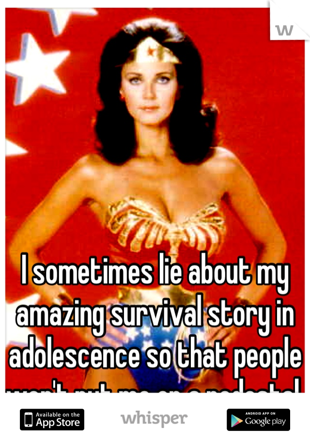 I sometimes lie about my amazing survival story in adolescence so that people won't put me on a pedestal.