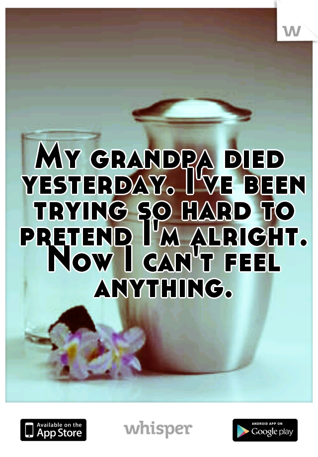 My grandpa died yesterday. I've been trying so hard to pretend I'm alright. Now I can't feel anything.