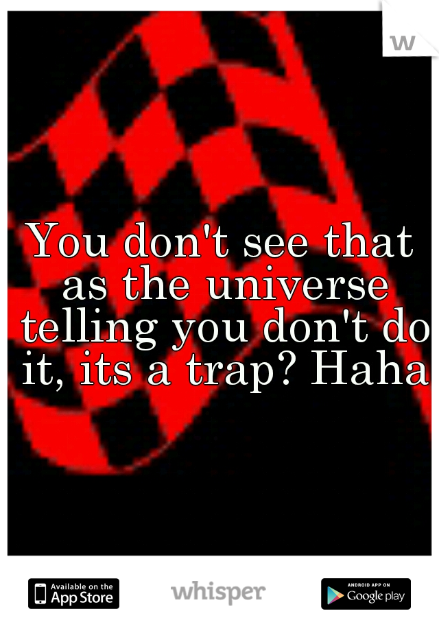 You don't see that as the universe telling you don't do it, its a trap? Haha