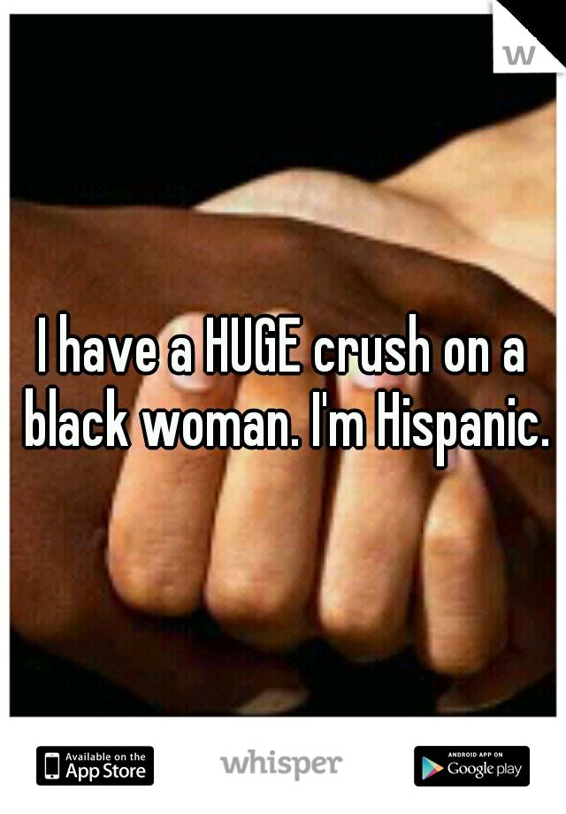 I have a HUGE crush on a black woman. I'm Hispanic.