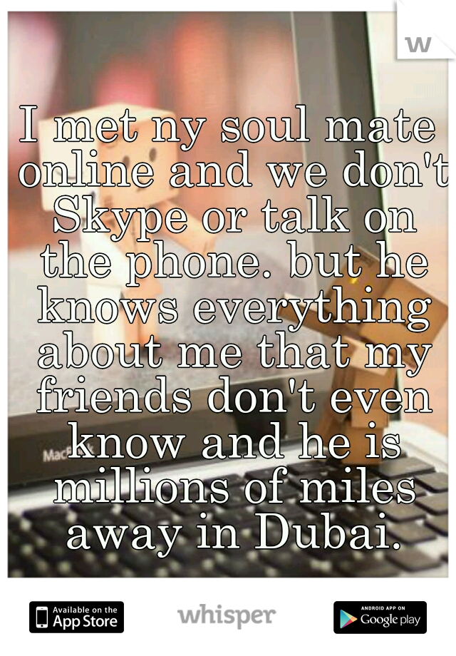 I met ny soul mate online and we don't Skype or talk on the phone. but he knows everything about me that my friends don't even know and he is millions of miles away in Dubai.