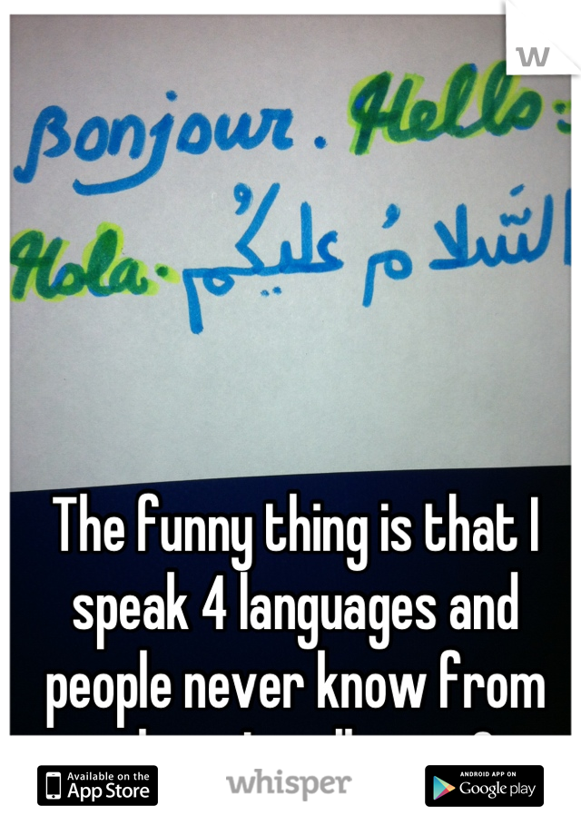 The funny thing is that I speak 4 languages and people never know from where I really am :3