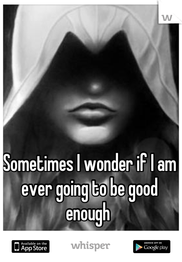 Sometimes I wonder if I am ever going to be good enough