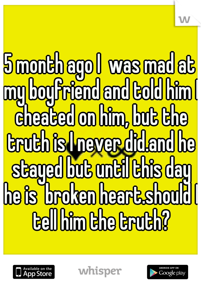 5 month ago I  was mad at my boyfriend and told him I cheated on him, but the truth is I never did.and he stayed but until this day he is  broken heart.should I tell him the truth?