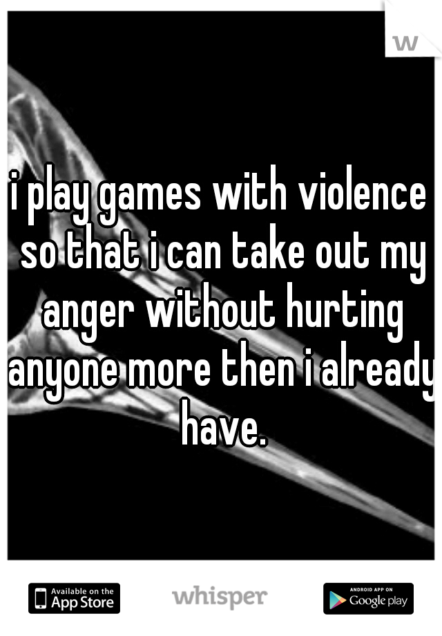 i play games with violence so that i can take out my anger without hurting anyone more then i already have.