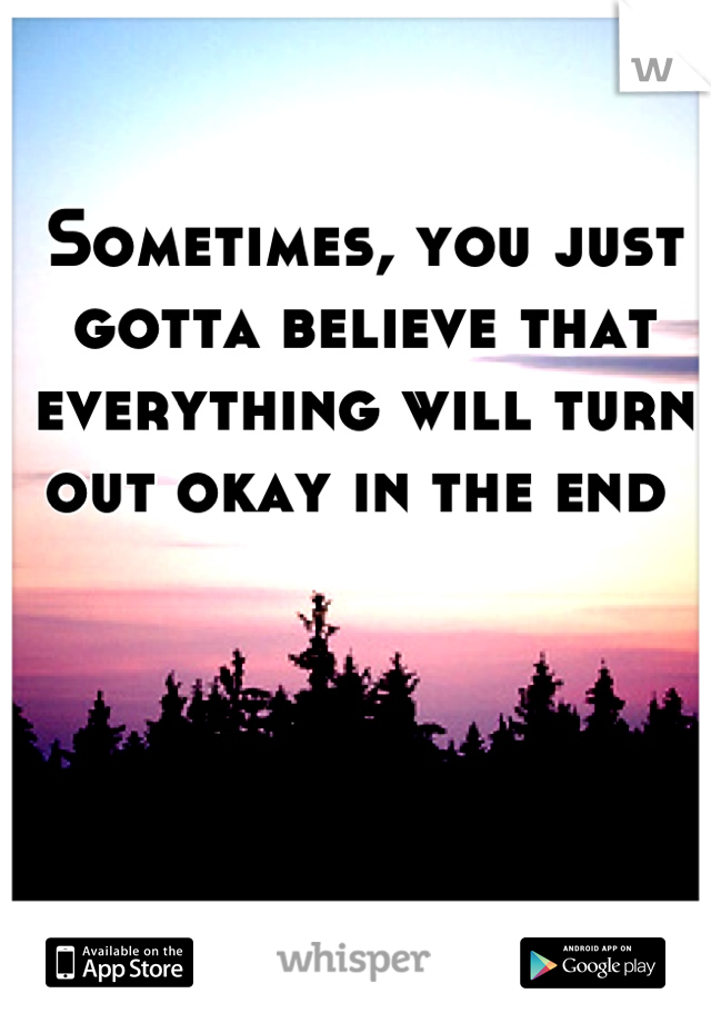 Sometimes, you just gotta believe that everything will turn out okay in the end