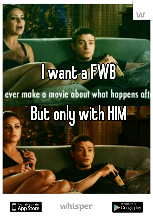 I want a FWB                       But only with HIM