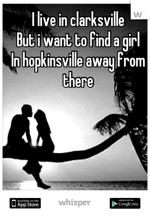 I live in clarksville But i want to find a girl In hopkinsville away from there