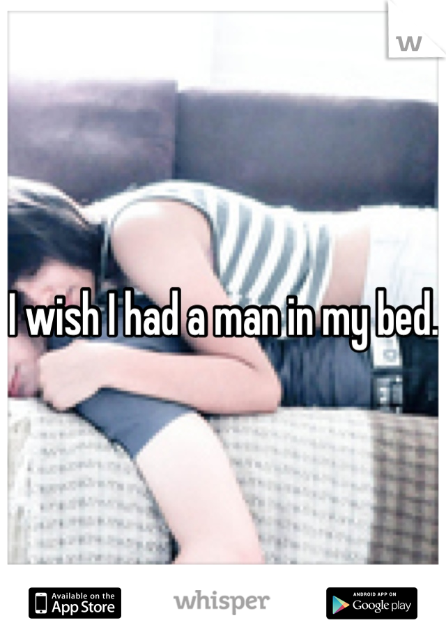 I wish I had a man in my bed.
