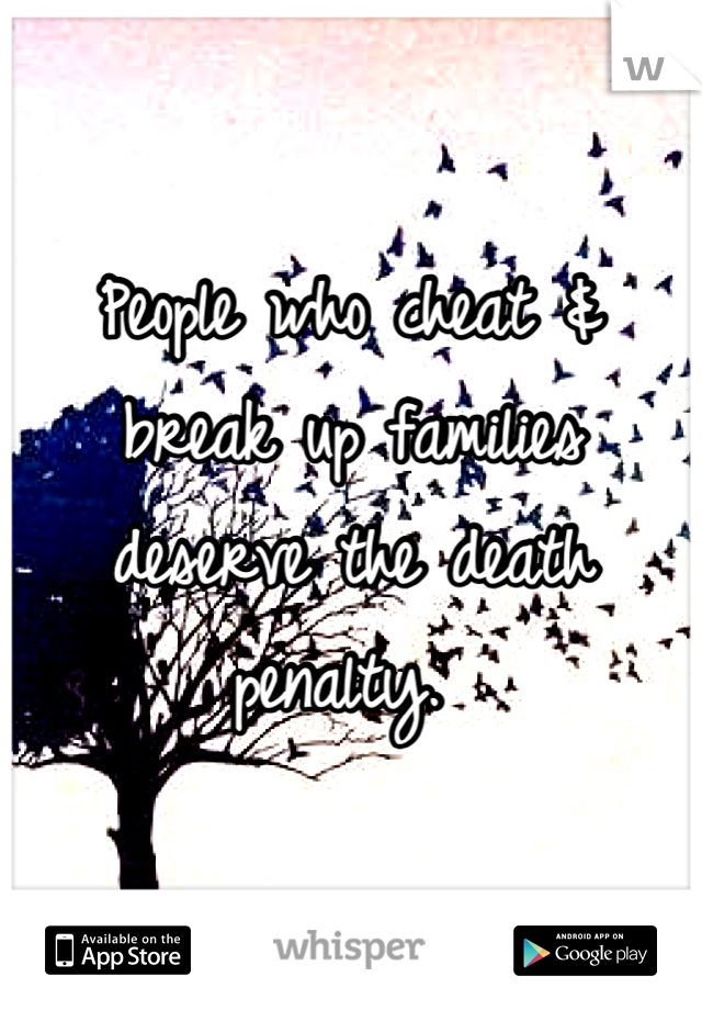 People who cheat & break up families deserve the death penalty.
