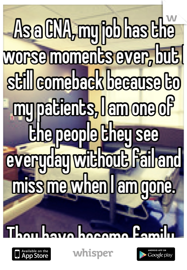 As a CNA, my job has the worse moments ever, but I still comeback because to my patients, I am one of the people they see everyday without fail and miss me when I am gone.   They have become family.