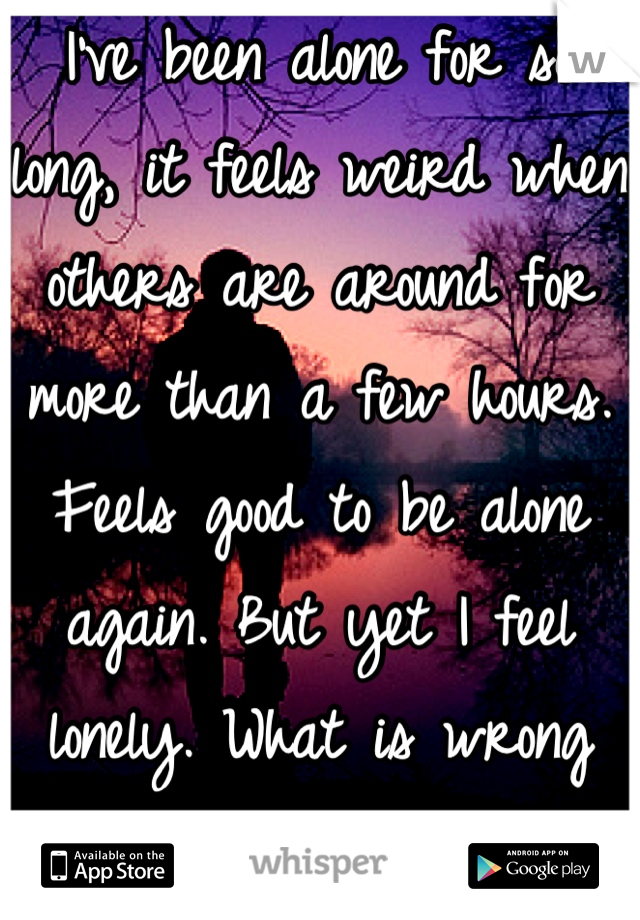 I've been alone for so long, it feels weird when others are around for more than a few hours. Feels good to be alone again. But yet I feel lonely. What is wrong with me?