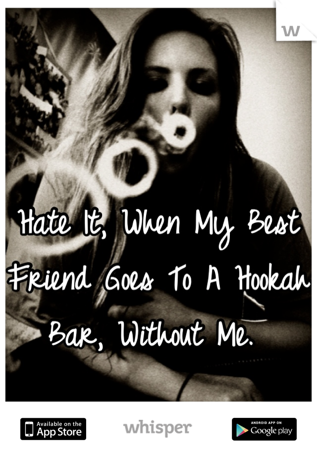 Hate It, When My Best Friend Goes To A Hookah Bar, Without Me.