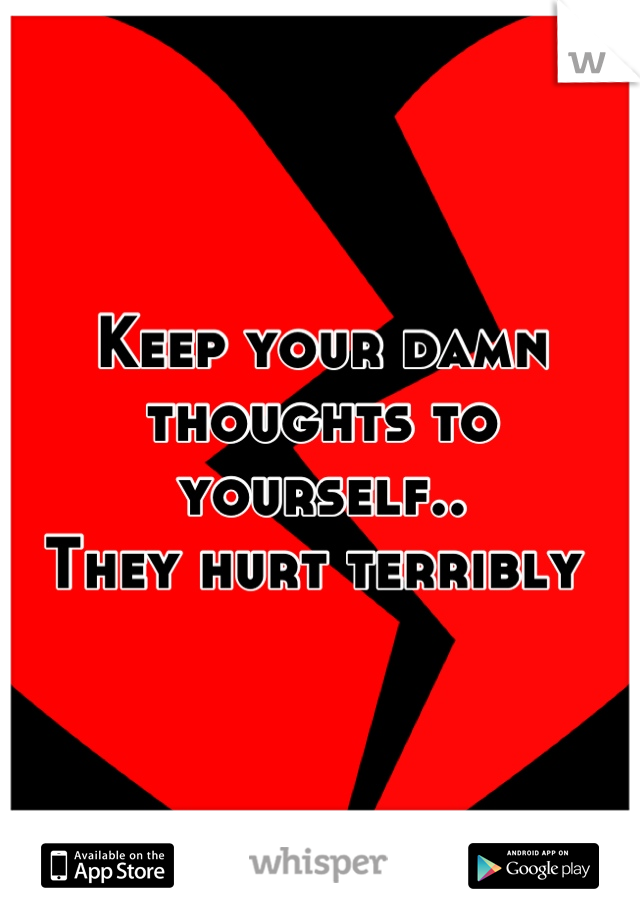 Keep your damn thoughts to yourself..  They hurt terribly