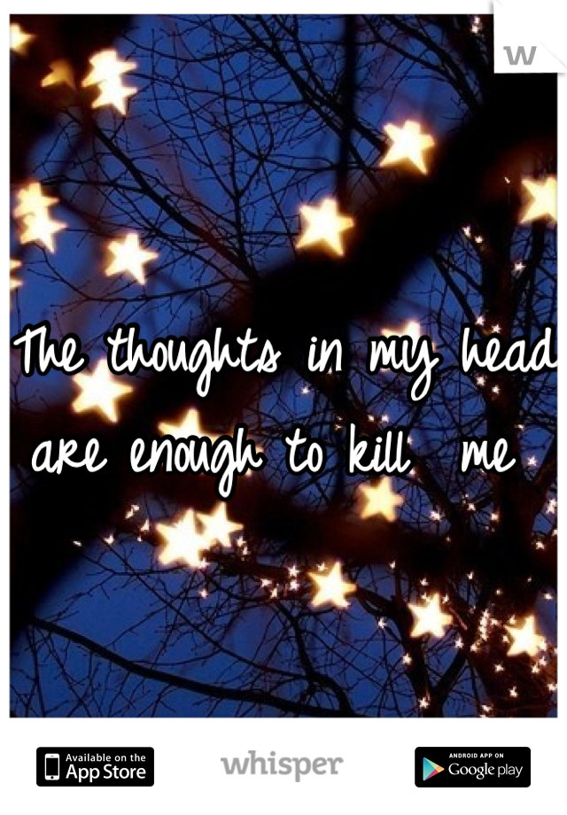 The thoughts in my head are enough to kill  me