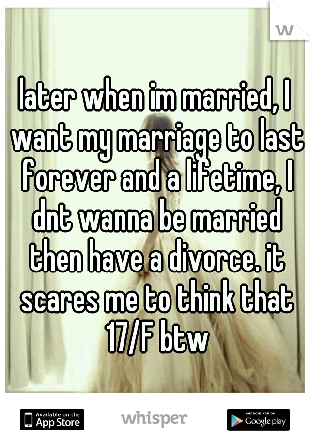 later when im married, I want my marriage to last forever and a lifetime, I dnt wanna be married then have a divorce. it scares me to think that 17/F btw