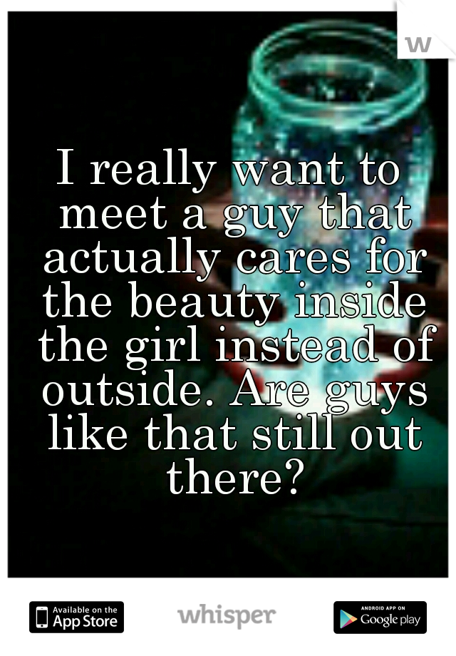 I really want to meet a guy that actually cares for the beauty inside the girl instead of outside. Are guys like that still out there?
