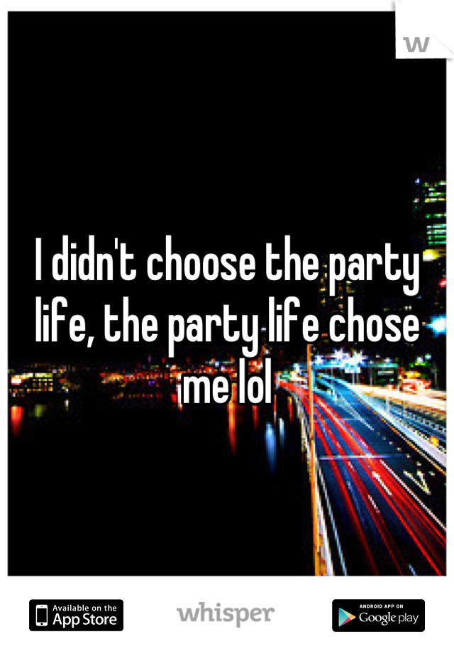 I didn't choose the party life, the party life chose me lol