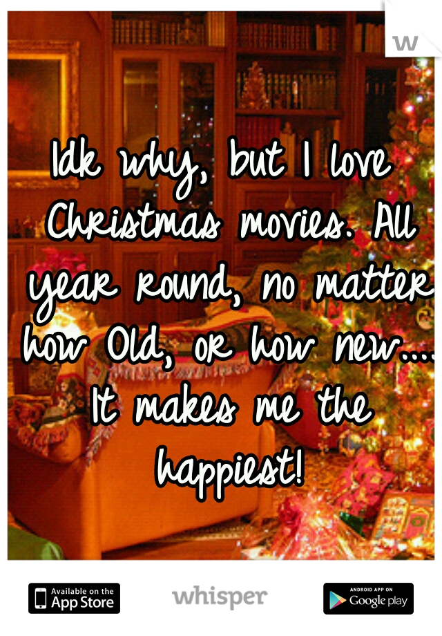 Idk why, but I love Christmas movies. All year round, no matter how Old, or how new.... It makes me the happiest!