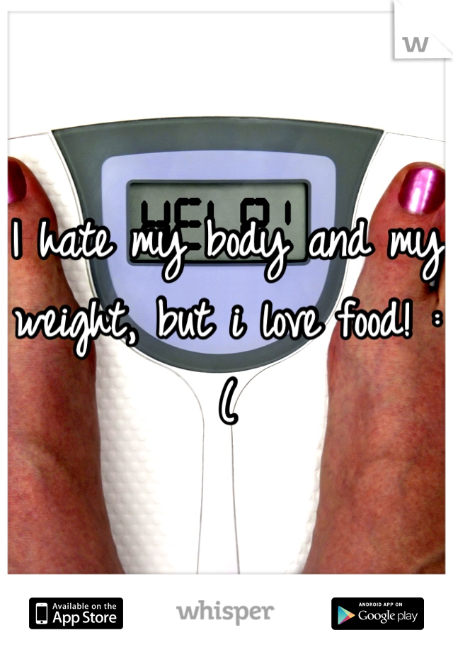 I hate my body and my weight, but i love food! :(