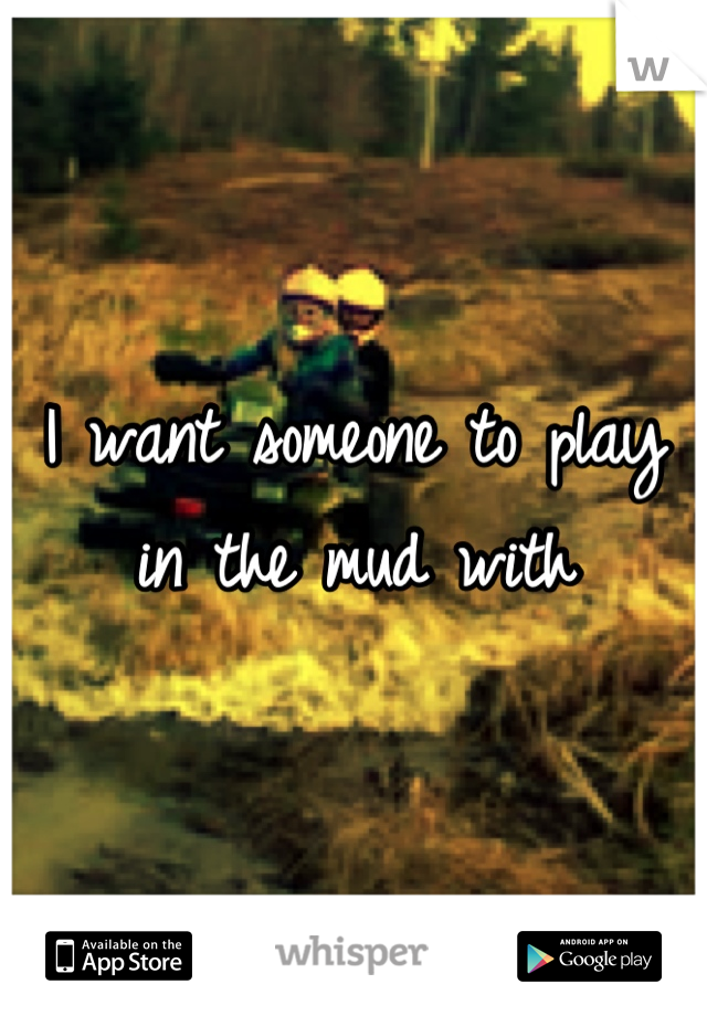 I want someone to play in the mud with