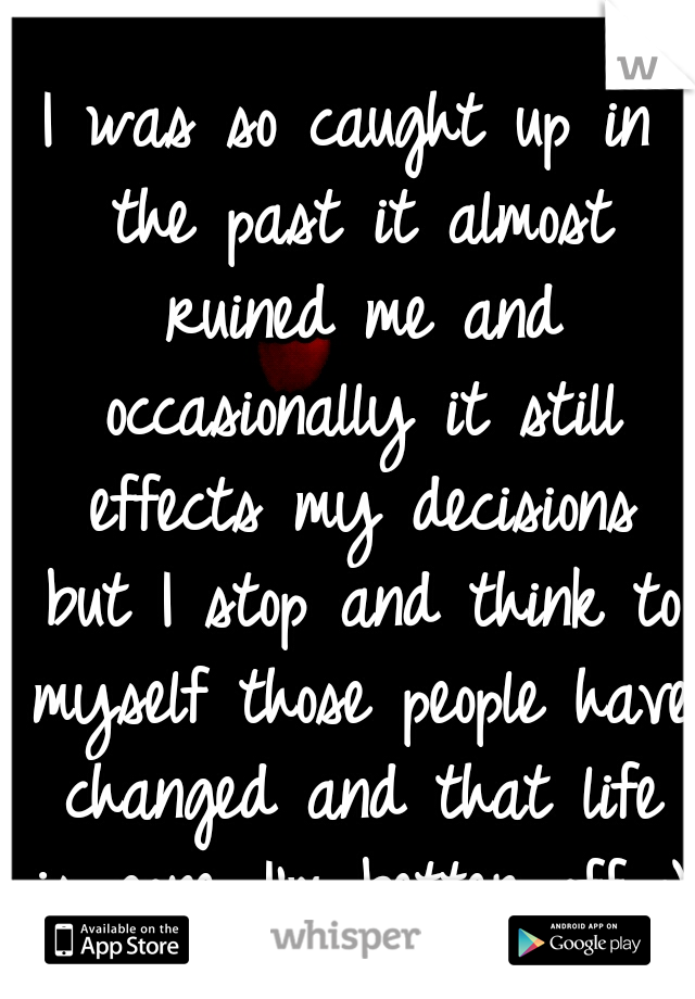 I was so caught up in the past it almost ruined me and occasionally it still effects my decisions but I stop and think to myself those people have changed and that life is gone...I'm better off :)