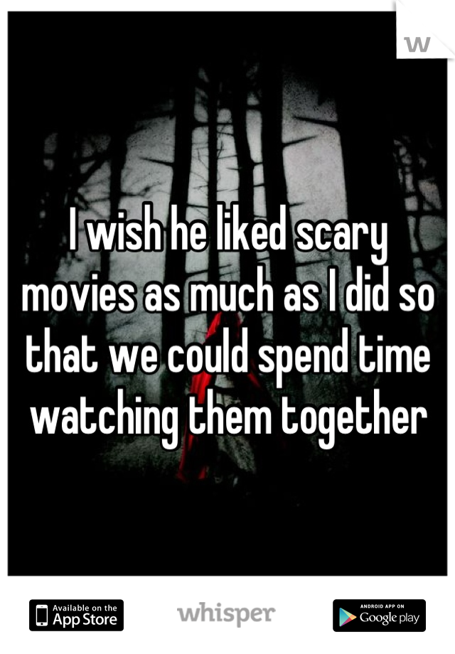 I wish he liked scary movies as much as I did so that we could spend time watching them together