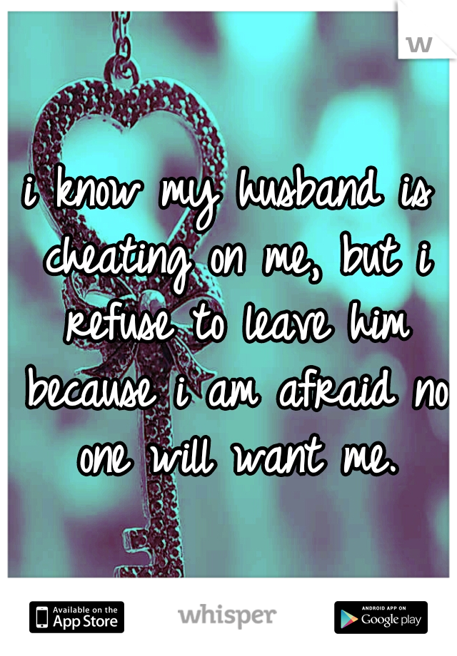 i know my husband is cheating on me, but i refuse to leave him because i am afraid no one will want me.
