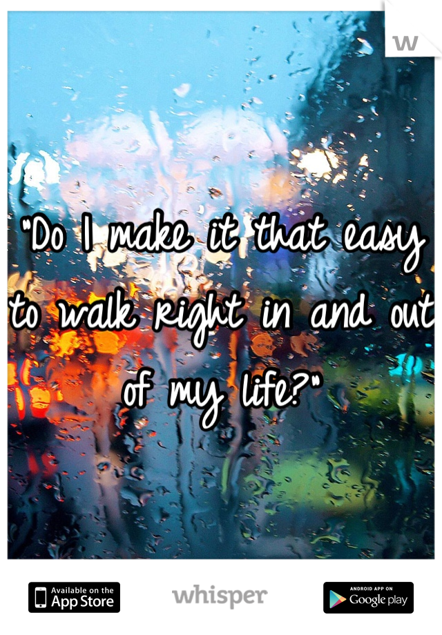 """""""Do I make it that easy to walk right in and out of my life?"""""""