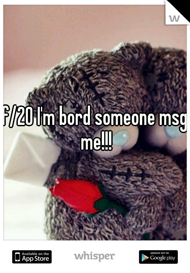 f/20 I'm bord someone msg me!!!